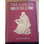 The Child's bible, Being a Consecutive Arrangement of the Narrative and Other Portions of Holy Scripture
