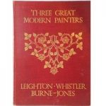 Three Great Modern Painters: Leighton, Whistler & Burne-Jones